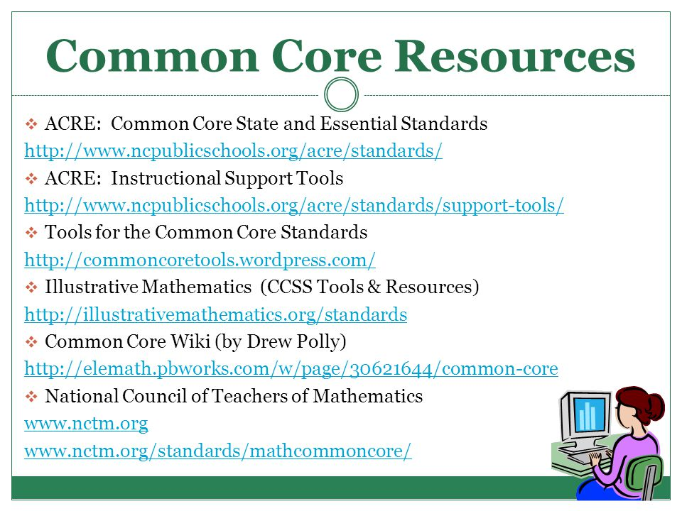 Common Core Resources  ACRE: Common Core State and Essential Standards http://www.ncpublicschools.org/acre/standards/  ACRE: Instructional Support Tools http://www.ncpublicschools.org/acre/standards/support-tools/  Tools for the Common Core Standards http://commoncoretools.wordpress.com/  Illustrative Mathematics (CCSS Tools & Resources) http://illustrativemathematics.org/standards  Common Core Wiki (by Drew Polly) http://elemath.pbworks.com/w/page/30621644/common-core  National Council of Teachers of Mathematics www.nctm.org www.nctm.org/standards/mathcommoncore/