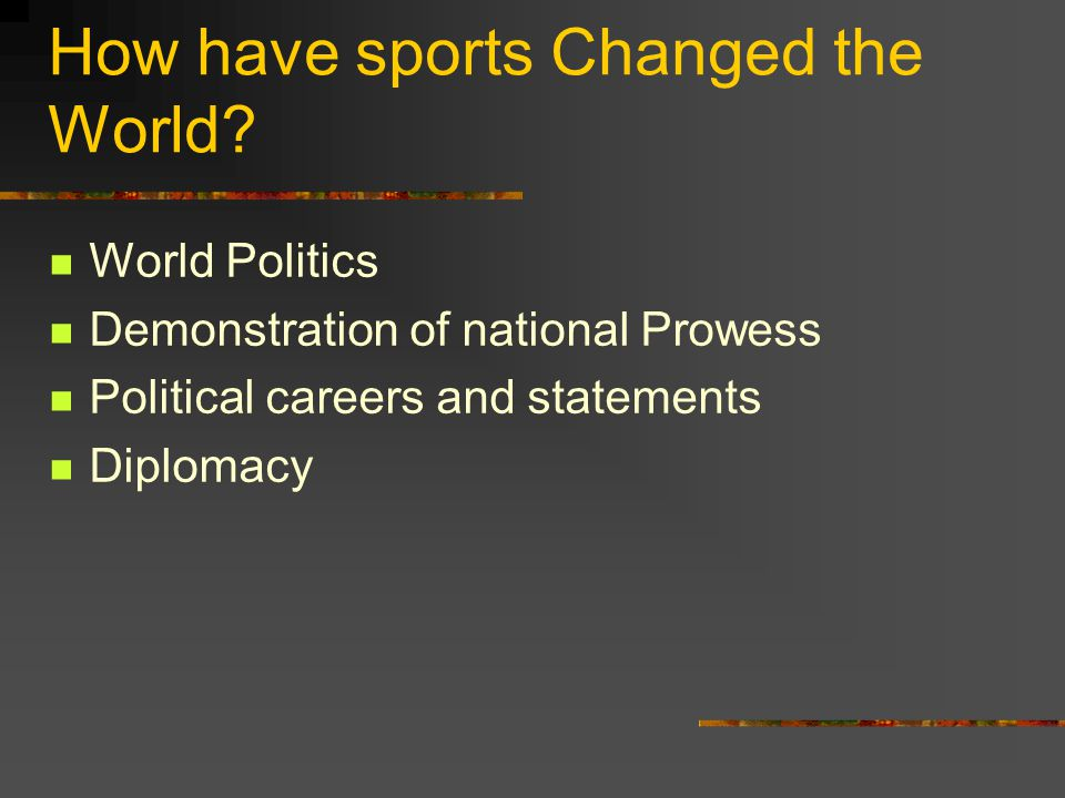 How have sports Changed the World? World Politics Demonstration of national Prowess Political careers and statements Diplomacy