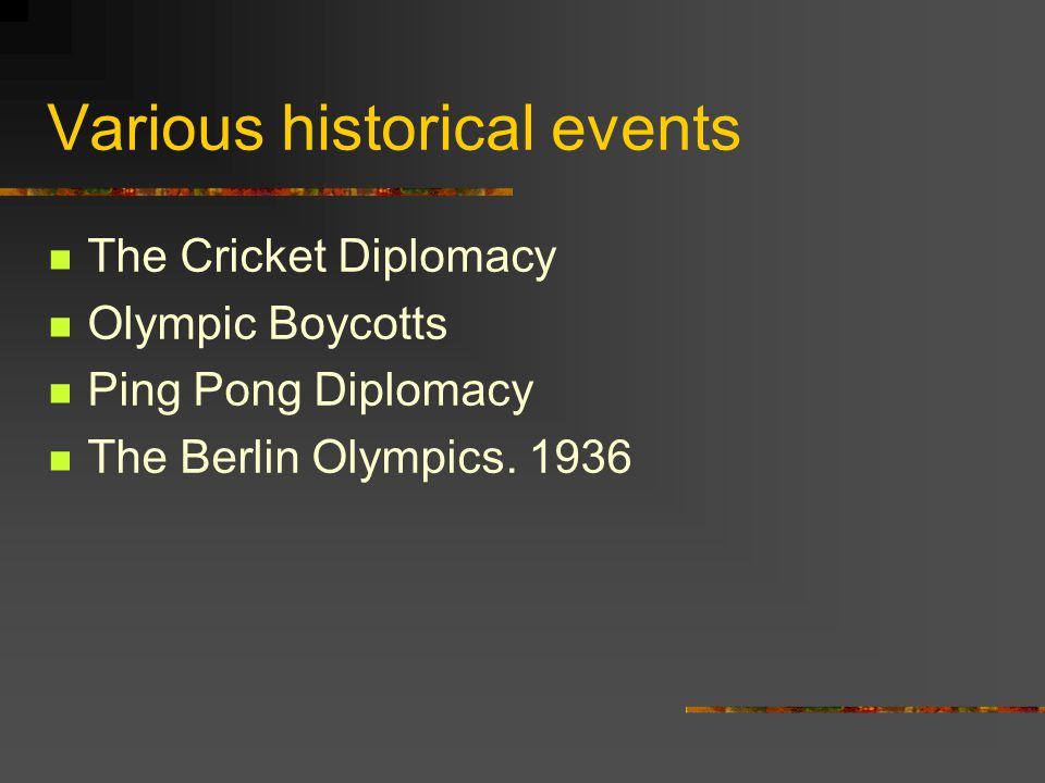 Various historical events The Cricket Diplomacy Olympic Boycotts Ping Pong Diplomacy The Berlin Olympics. 1936