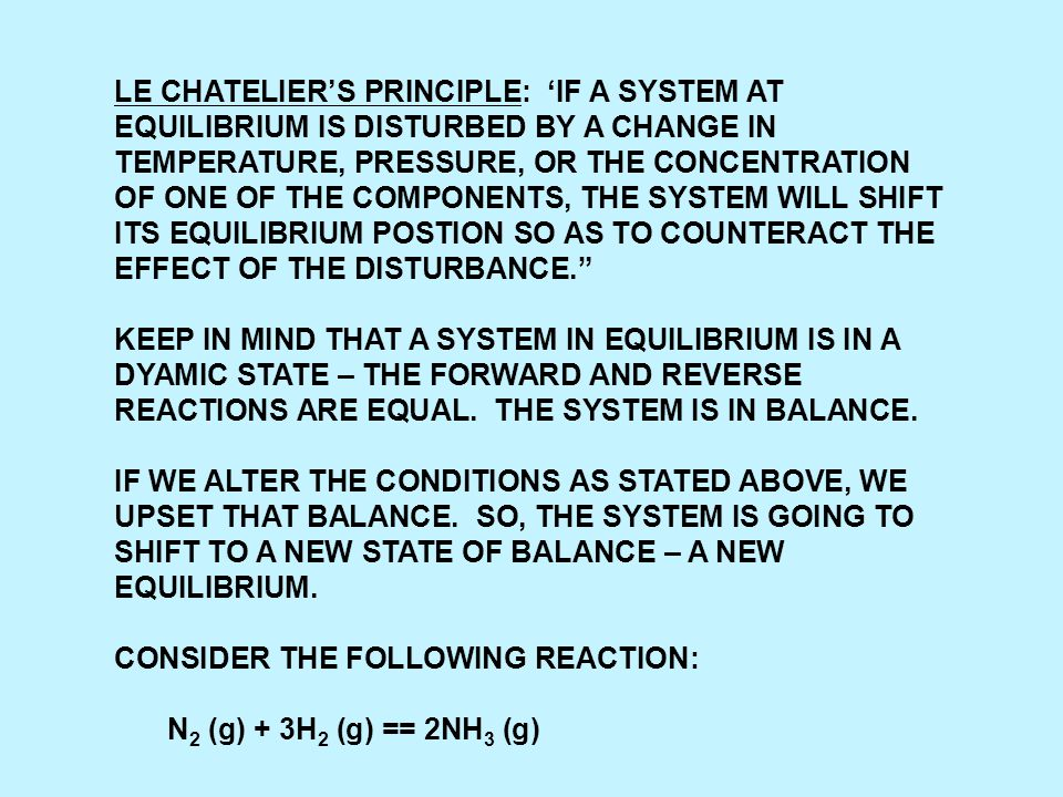 LE CHATELIER'S PRINCIPLE: 'IF A SYSTEM AT EQUILIBRIUM IS DISTURBED BY A CHANGE IN TEMPERATURE, PRESSURE, OR THE CONCENTRATION OF ONE OF THE COMPONENTS