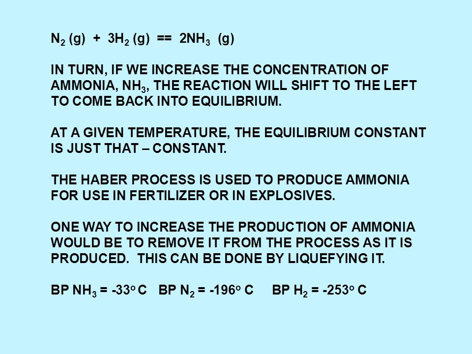 N 2 (g) + 3H 2 (g) == 2NH 3 (g) IN TURN, IF WE INCREASE THE CONCENTRATION OF AMMONIA, NH 3, THE REACTION WILL SHIFT TO THE LEFT TO COME BACK INTO EQUILIBRIUM.