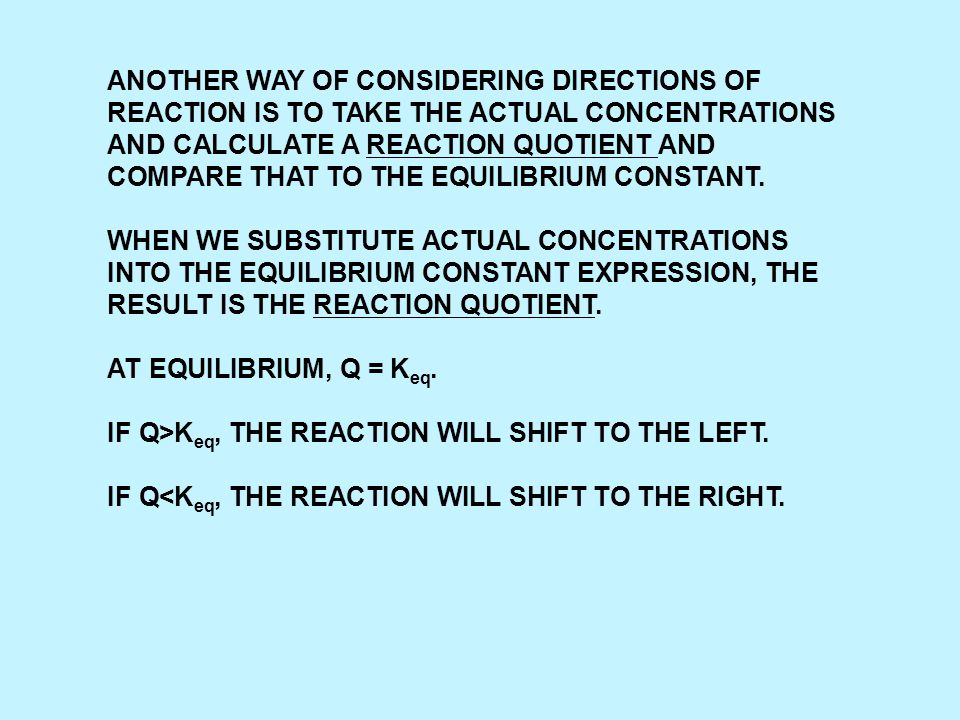 ANOTHER WAY OF CONSIDERING DIRECTIONS OF REACTION IS TO TAKE THE ACTUAL CONCENTRATIONS AND CALCULATE A REACTION QUOTIENT AND COMPARE THAT TO THE EQUIL