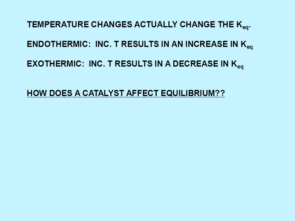 TEMPERATURE CHANGES ACTUALLY CHANGE THE K eq. ENDOTHERMIC: INC.