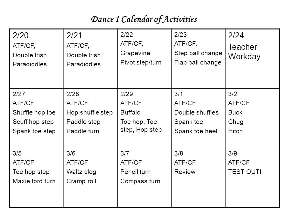 2/20 ATF/CF, Double Irish, Paradiddles 2/21 ATF/CF, Double Irish, Paradiddles 2/22 ATF/CF, Grapevine Pivot step/turn 2/23 ATF/CF, Step ball change Flap ball change 2/24 Teacher Workday 2/27 ATF/CF Shuffle hop toe Scuff hop step Spank toe step 2/28 ATF/CF Hop shuffle step Paddle step Paddle turn 2/29 ATF/CF Buffalo Toe hop, Toe step, Hop step 3/1 ATF/CF Double shuffles Spank toe Spank toe heel 3/2 ATF/CF Buck Chug Hitch 3/5 ATF/CF Toe hop step Maxie ford turn 3/6 ATF/CF Waltz clog Cramp roll 3/7 ATF/CF Pencil turn Compass turn 3/8 ATF/CF Review 3/9 ATF/CF TEST OUT.