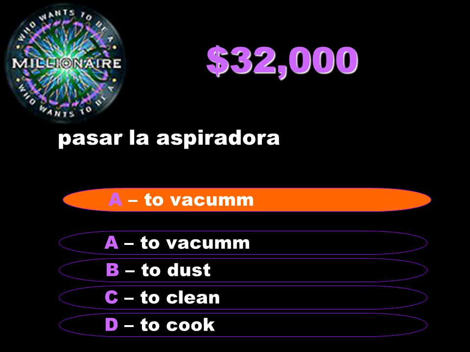 $32,000 pasar la aspiradora B – to dust A – to vacumm C – to clean D – to cook A – to vacumm