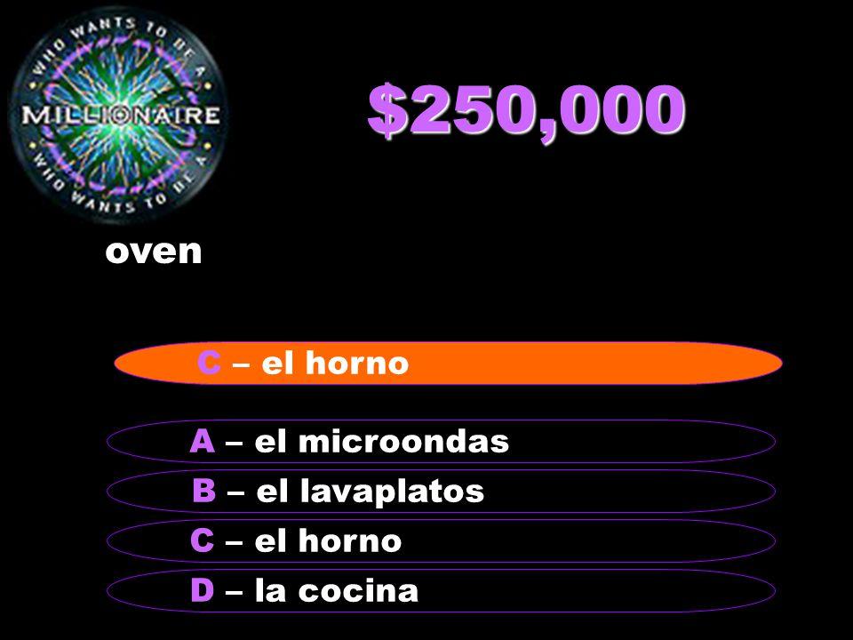 $250,000 oven B – el lavaplatos A – el microondas C – el horno D – la cocina C – el horno