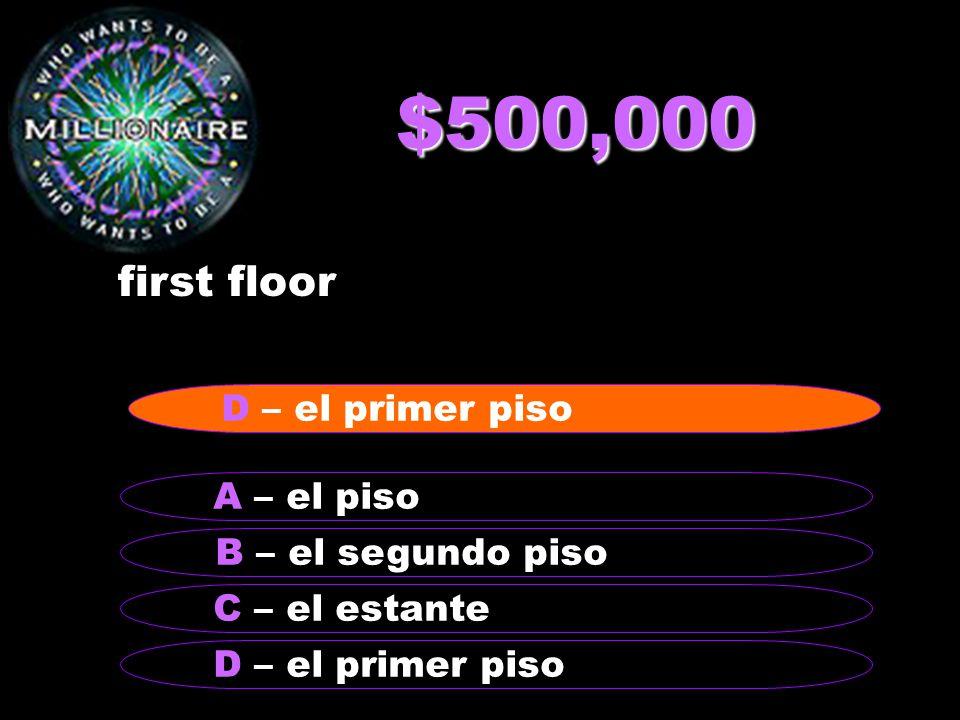 $500,000 first floor B – el segundo piso A – el piso C – el estante D – el primer piso