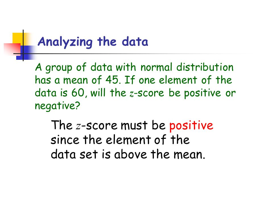 Analyzing the data A group of data with normal distribution has a mean of 45. If one element of the data is 60, will the z -score be positive or negat