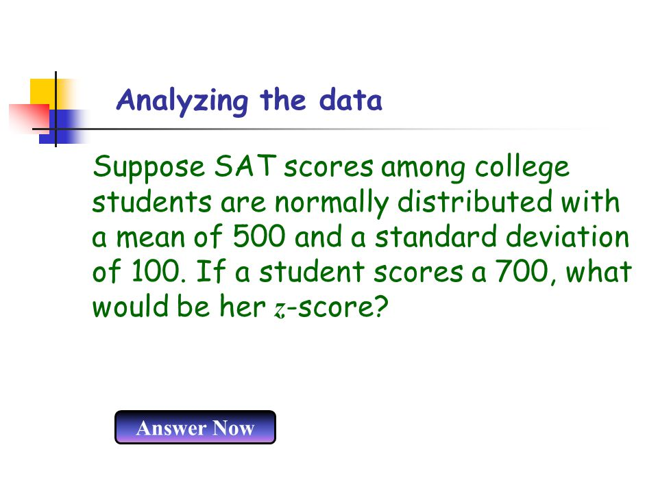 Analyzing the data Suppose SAT scores among college students are normally distributed with a mean of 500 and a standard deviation of 100. If a student