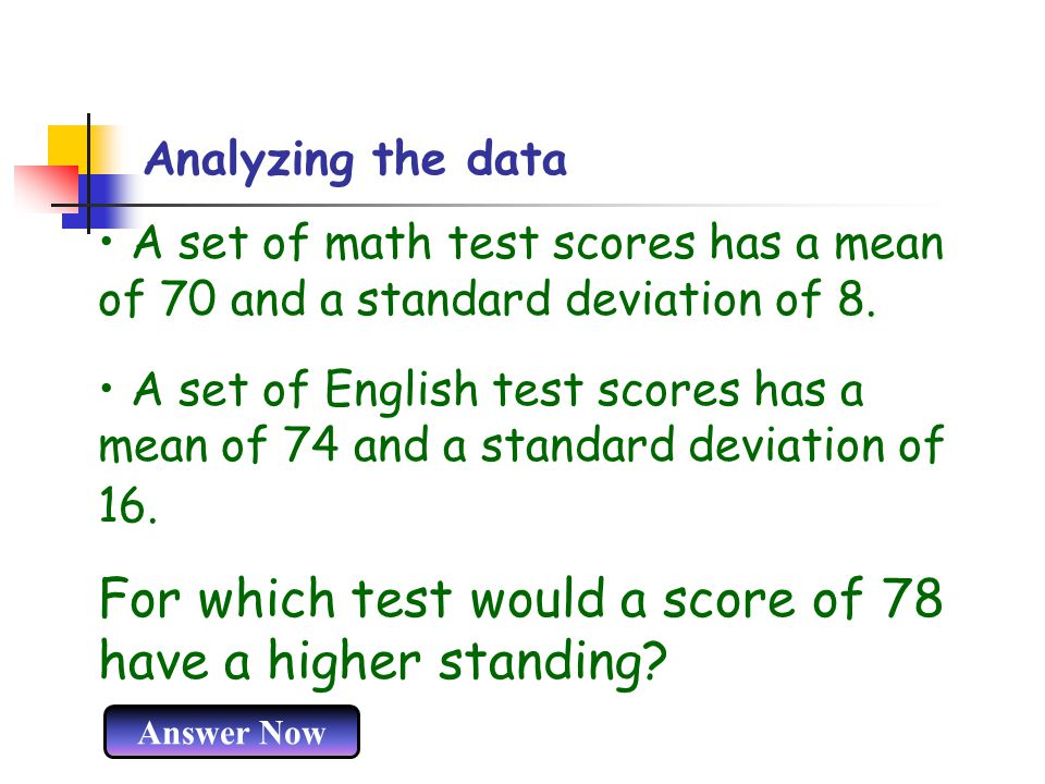 Analyzing the data A set of math test scores has a mean of 70 and a standard deviation of 8. A set of English test scores has a mean of 74 and a stand