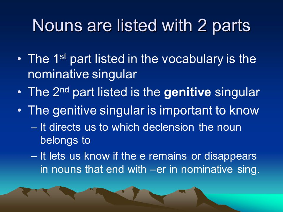 Nouns are listed with 2 parts The 1 st part listed in the vocabulary is the nominative singular The 2 nd part listed is the genitive singular The genitive singular is important to know –It directs us to which declension the noun belongs to –It lets us know if the e remains or disappears in nouns that end with –er in nominative sing.