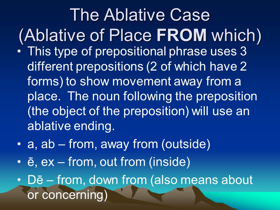 The Ablative Case (Ablative of Place FROM which) This type of prepositional phrase uses 3 different prepositions (2 of which have 2 forms) to show movement away from a place.