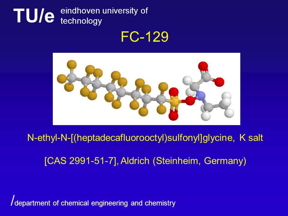 TU/e eindhoven university of technology / department of chemical engineering and chemistry FC-129 N-ethyl-N-[(heptadecafluorooctyl)sulfonyl]glycine, K salt [CAS ], Aldrich (Steinheim, Germany)