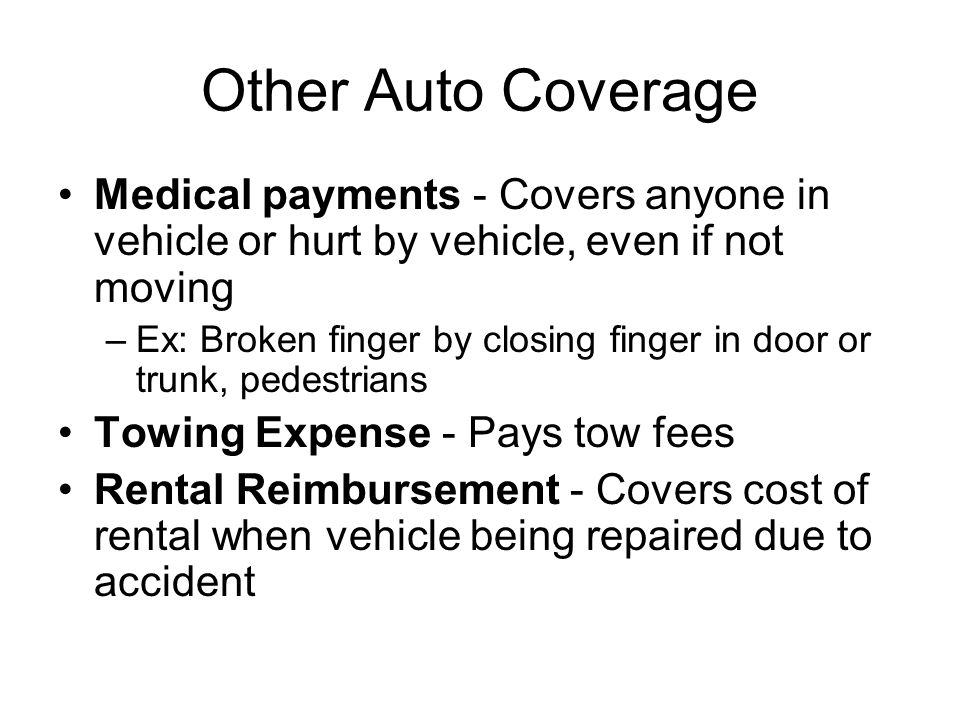 Other Auto Coverage Medical payments - Covers anyone in vehicle or hurt by vehicle, even if not moving –Ex: Broken finger by closing finger in door or