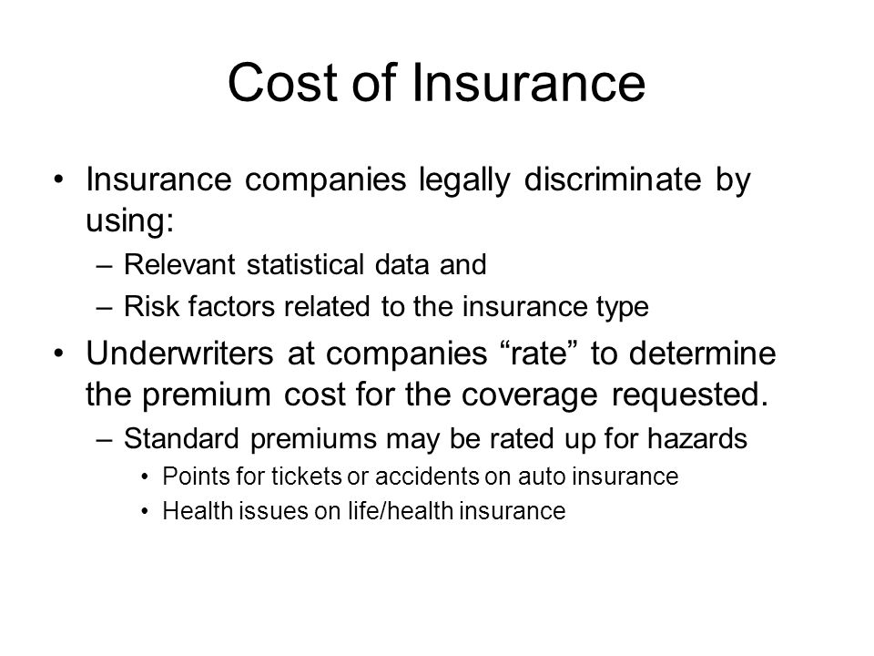 Cost of Insurance Insurance companies legally discriminate by using: –Relevant statistical data and –Risk factors related to the insurance type Underw