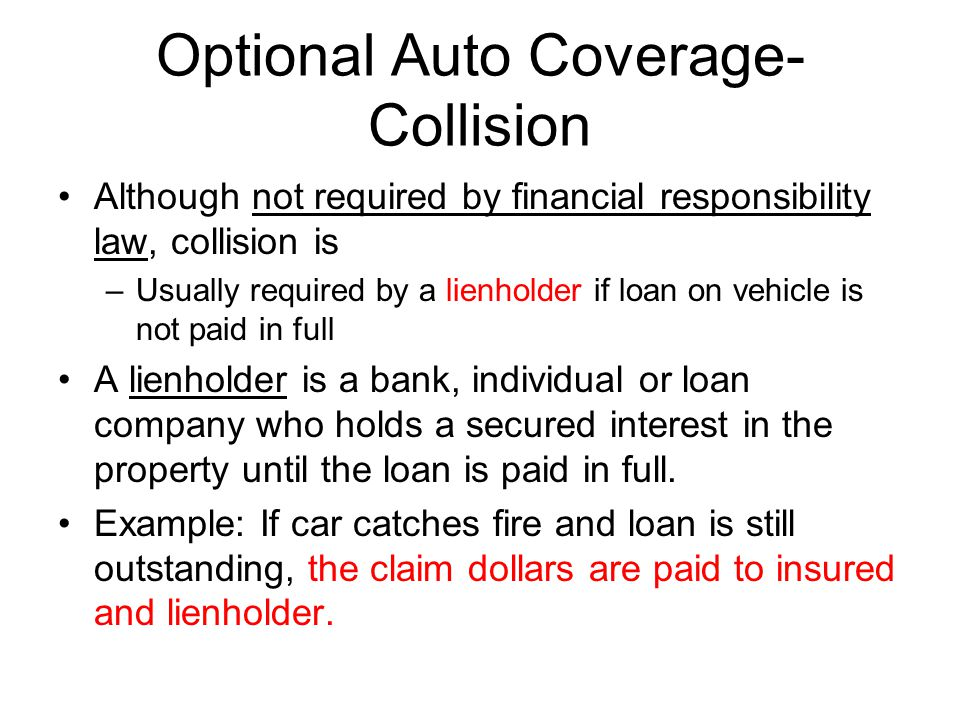 Optional Auto Coverage- Collision Although not required by financial responsibility law, collision is –Usually required by a lienholder if loan on veh