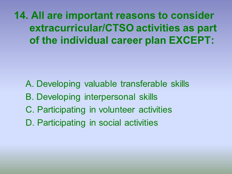 14. All are important reasons to consider extracurricular/CTSO activities as part of the individual career plan EXCEPT: A. Developing valuable transfe