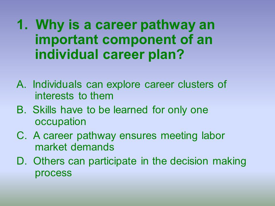 1. Why is a career pathway an important component of an individual career plan? A. Individuals can explore career clusters of interests to them B. Ski