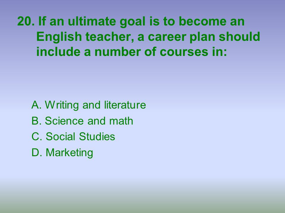 20. If an ultimate goal is to become an English teacher, a career plan should include a number of courses in: A. Writing and literature B. Science and