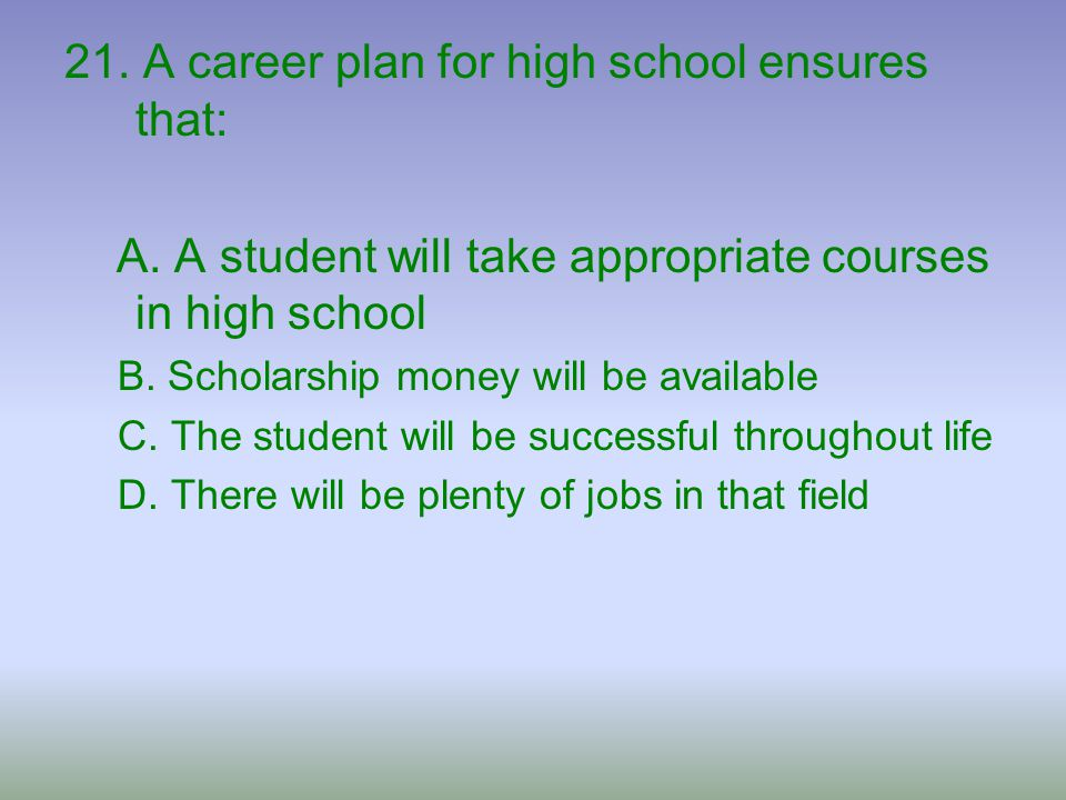 21. A career plan for high school ensures that: A. A student will take appropriate courses in high school B. Scholarship money will be available C. Th