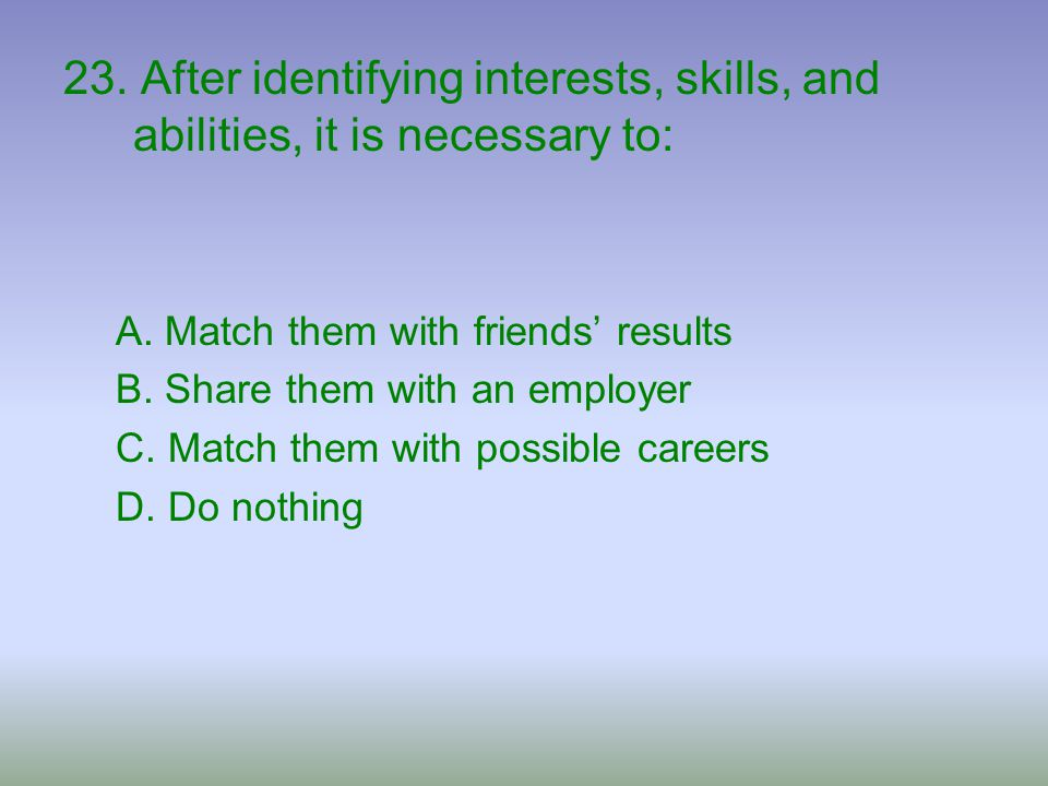 23. After identifying interests, skills, and abilities, it is necessary to: A. Match them with friends' results B. Share them with an employer C. Matc