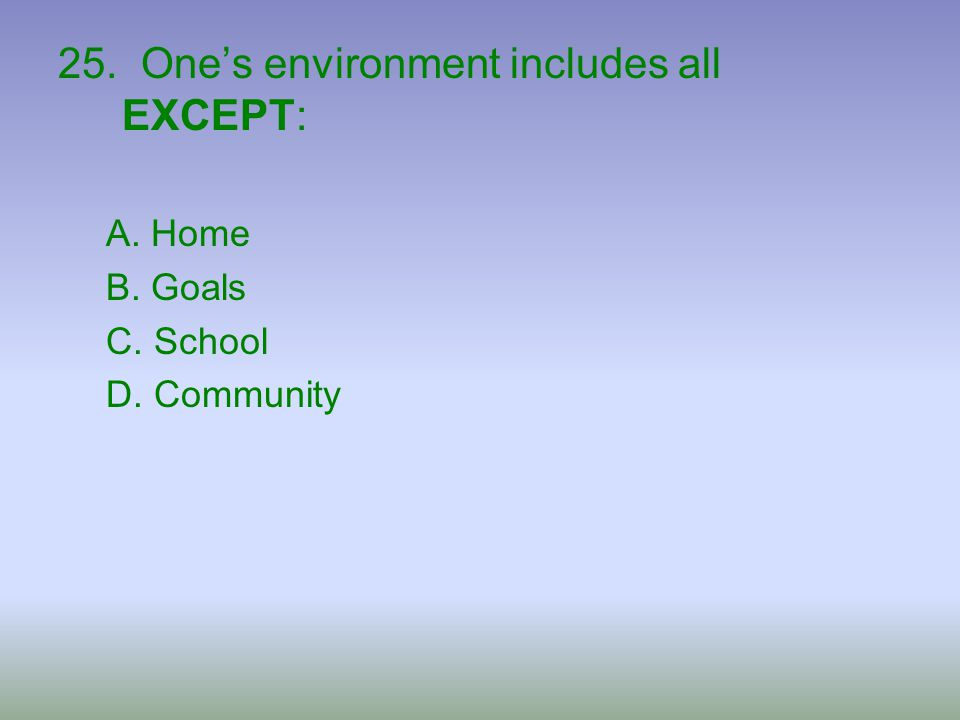 25. One's environment includes all EXCEPT: A. Home B. Goals C. School D. Community