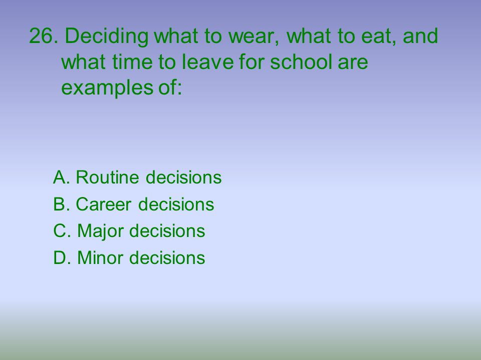 26. Deciding what to wear, what to eat, and what time to leave for school are examples of: A. Routine decisions B. Career decisions C. Major decisions