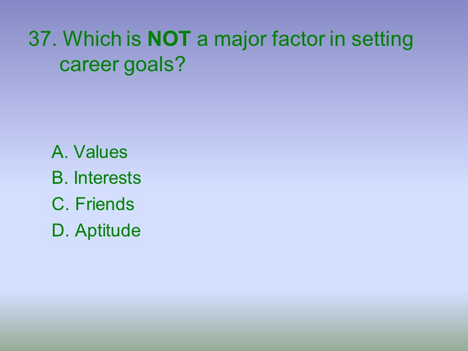 37. Which is NOT a major factor in setting career goals? A. Values B. Interests C. Friends D. Aptitude