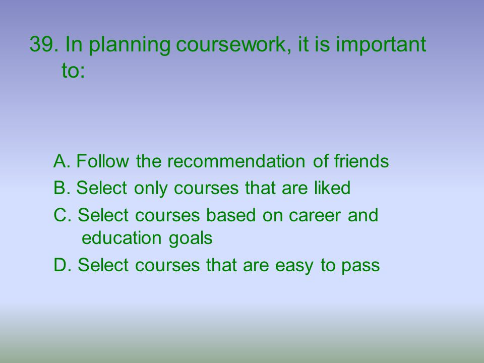 39. In planning coursework, it is important to: A. Follow the recommendation of friends B. Select only courses that are liked C. Select courses based