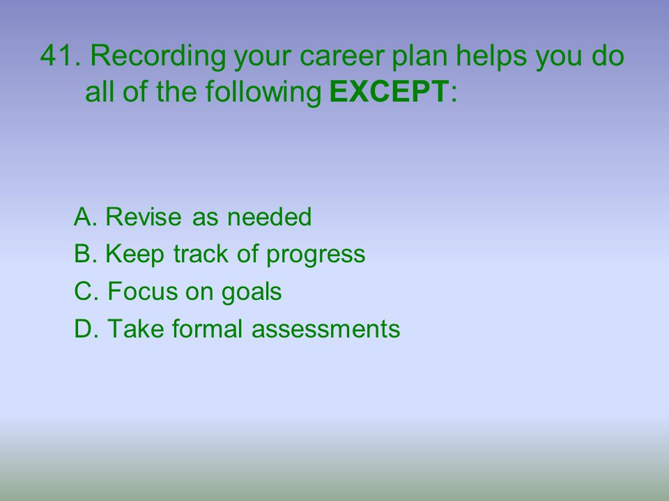 41. Recording your career plan helps you do all of the following EXCEPT: A. Revise as needed B. Keep track of progress C. Focus on goals D. Take forma