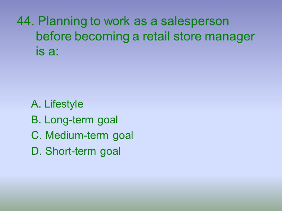 44. Planning to work as a salesperson before becoming a retail store manager is a: A. Lifestyle B. Long-term goal C. Medium-term goal D. Short-term go