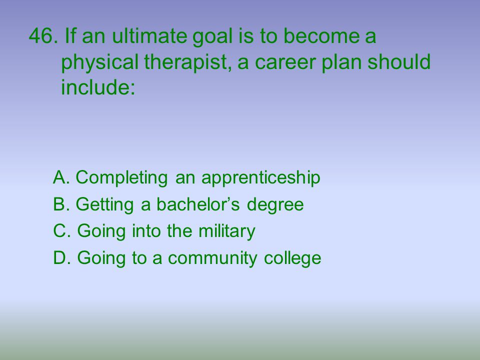 46. If an ultimate goal is to become a physical therapist, a career plan should include: A. Completing an apprenticeship B. Getting a bachelor's degre