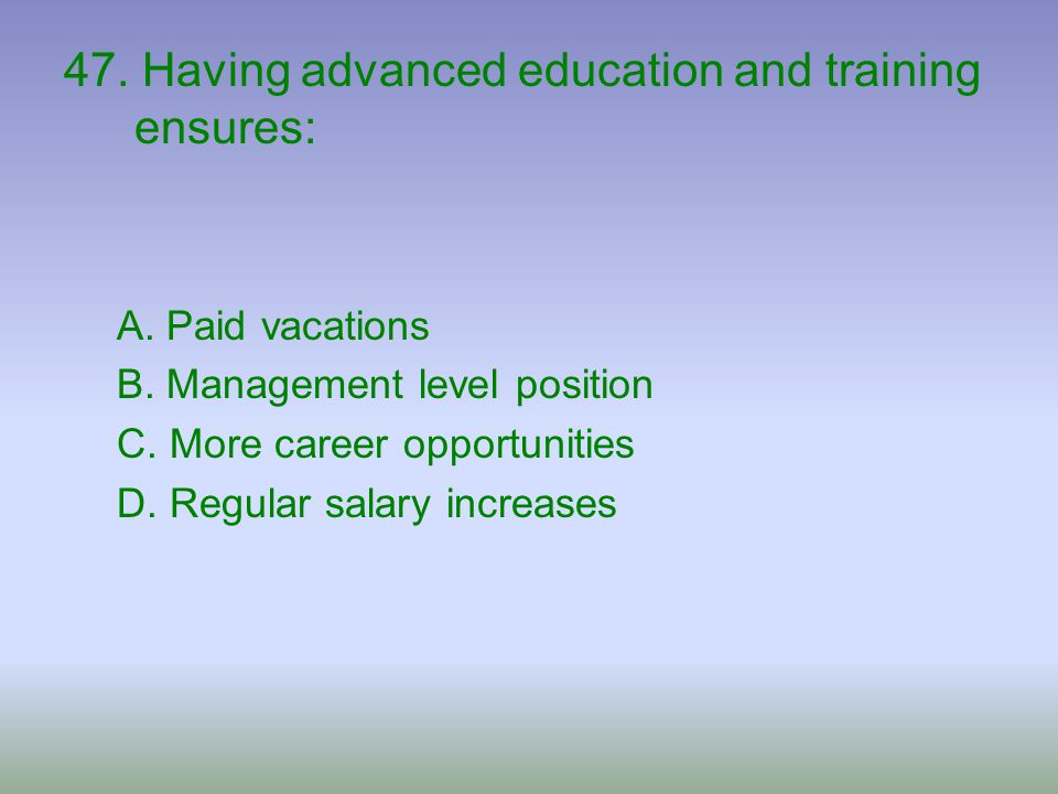 47. Having advanced education and training ensures: A. Paid vacations B. Management level position C. More career opportunities D. Regular salary incr