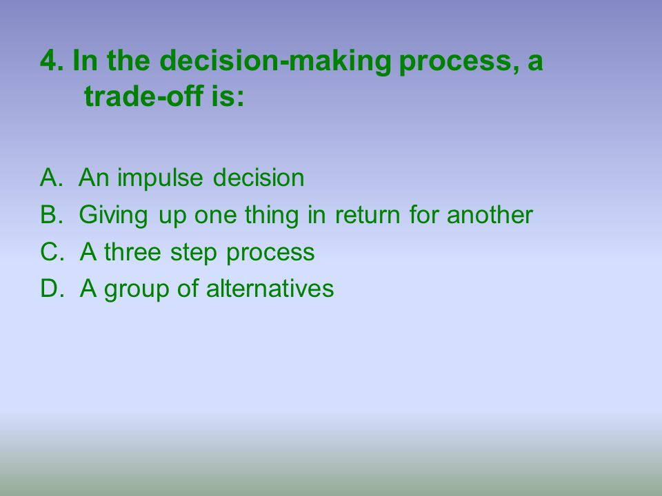 4. In the decision-making process, a trade-off is: A. An impulse decision B. Giving up one thing in return for another C. A three step process D. A gr