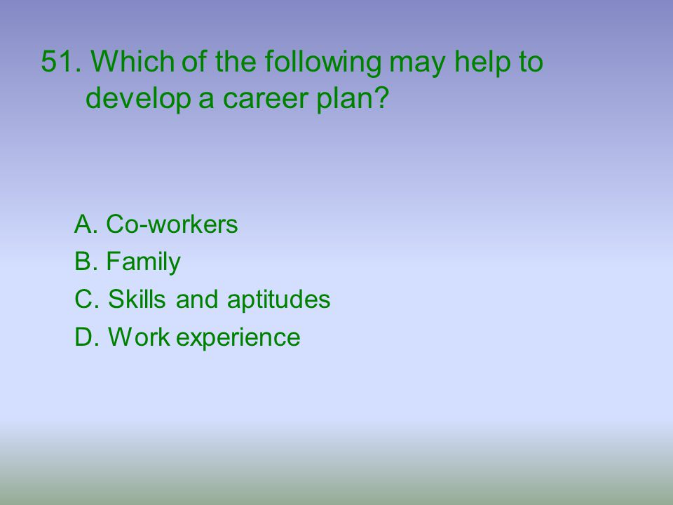 51. Which of the following may help to develop a career plan? A. Co-workers B. Family C. Skills and aptitudes D. Work experience