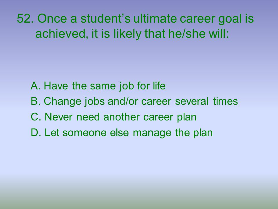 52. Once a student's ultimate career goal is achieved, it is likely that he/she will: A. Have the same job for life B. Change jobs and/or career sever