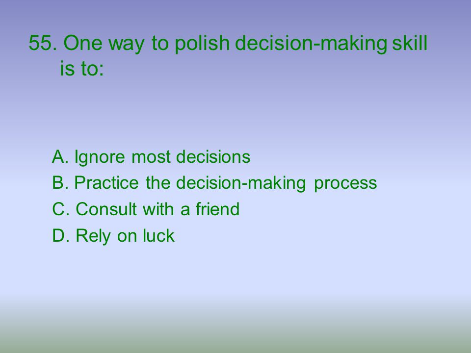 55. One way to polish decision-making skill is to: A. Ignore most decisions B. Practice the decision-making process C. Consult with a friend D. Rely o