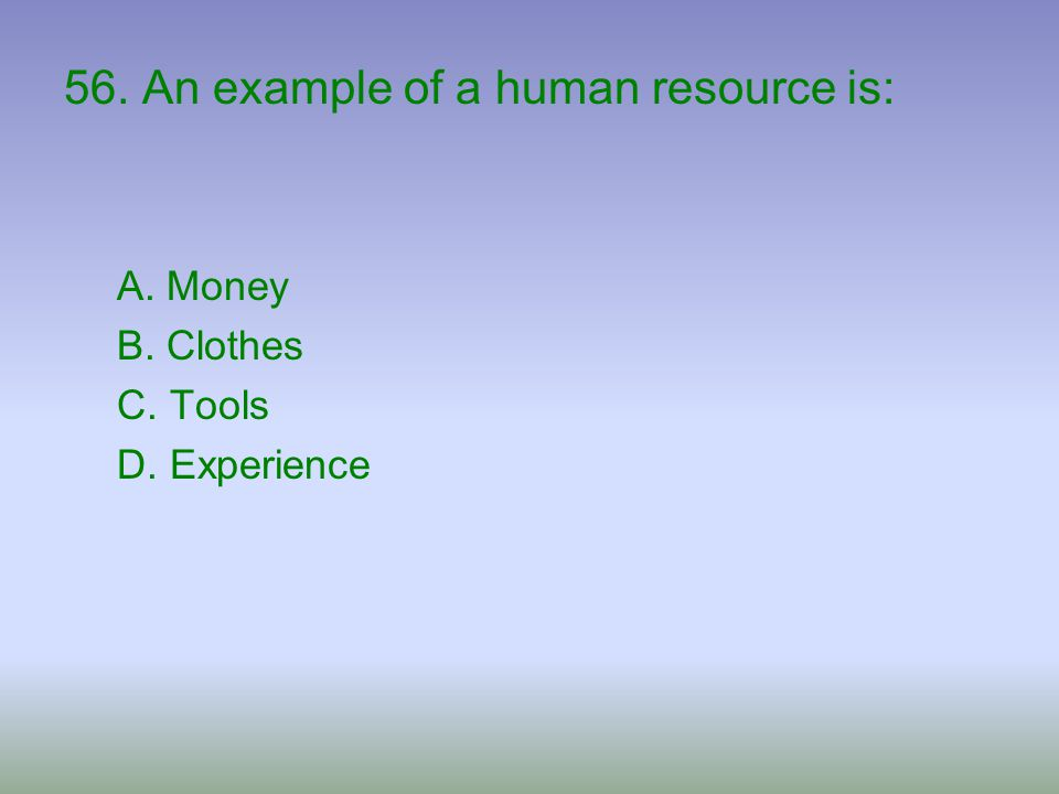 56. An example of a human resource is: A. Money B. Clothes C. Tools D. Experience