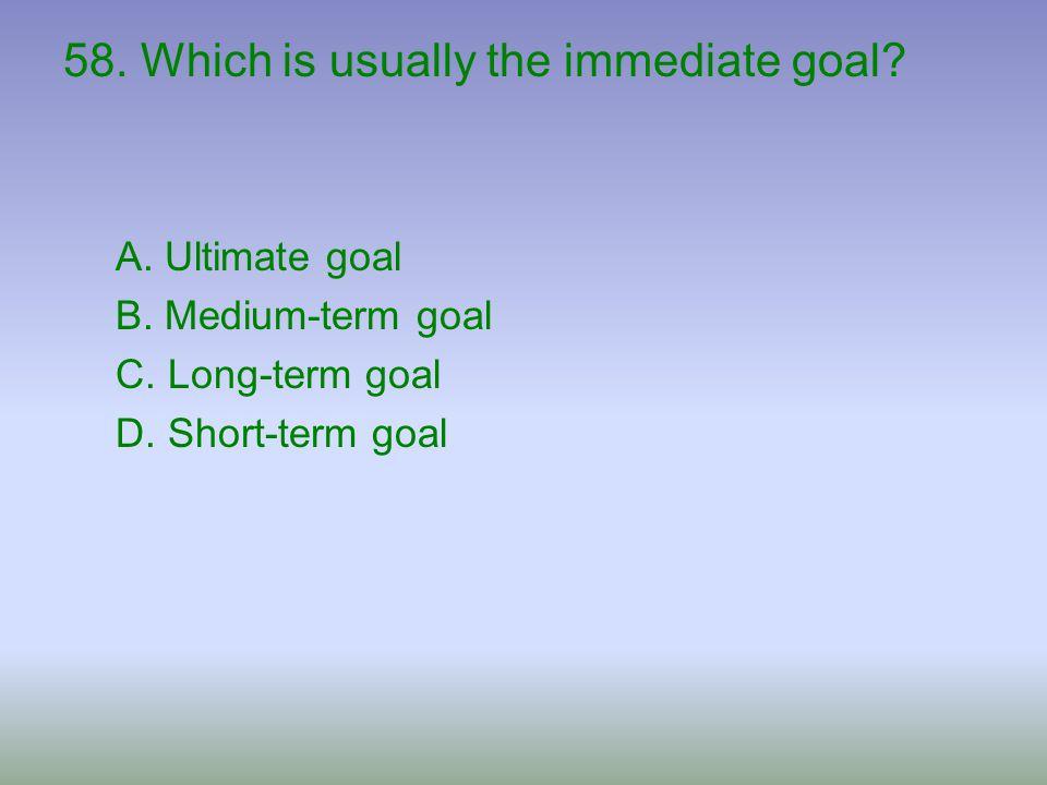 58. Which is usually the immediate goal? A. Ultimate goal B. Medium-term goal C. Long-term goal D. Short-term goal