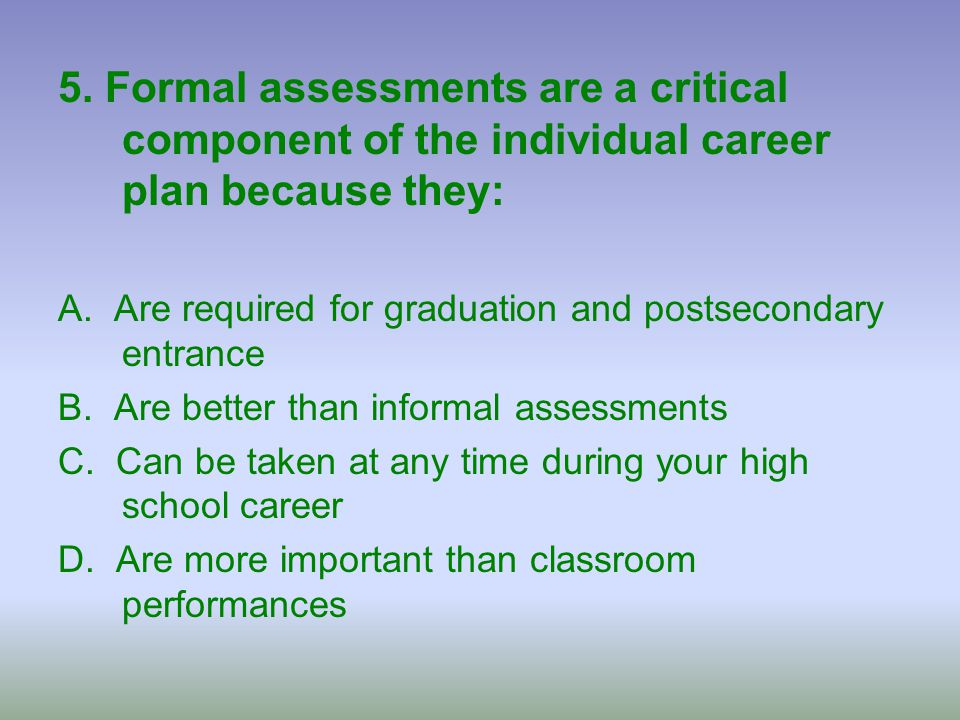 5. Formal assessments are a critical component of the individual career plan because they: A. Are required for graduation and postsecondary entrance B