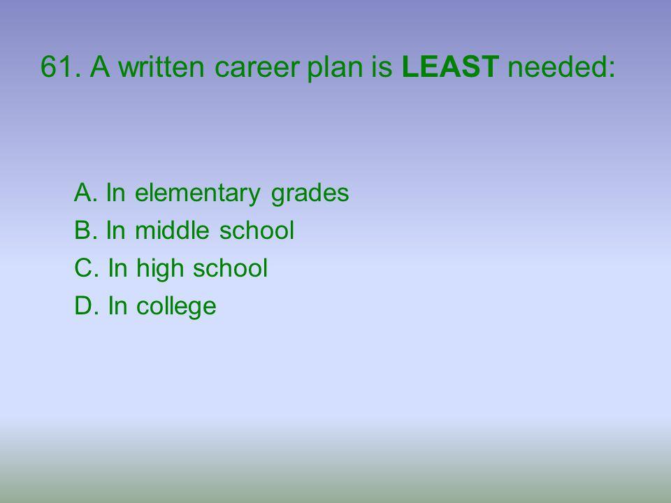 61. A written career plan is LEAST needed: A. In elementary grades B. In middle school C. In high school D. In college