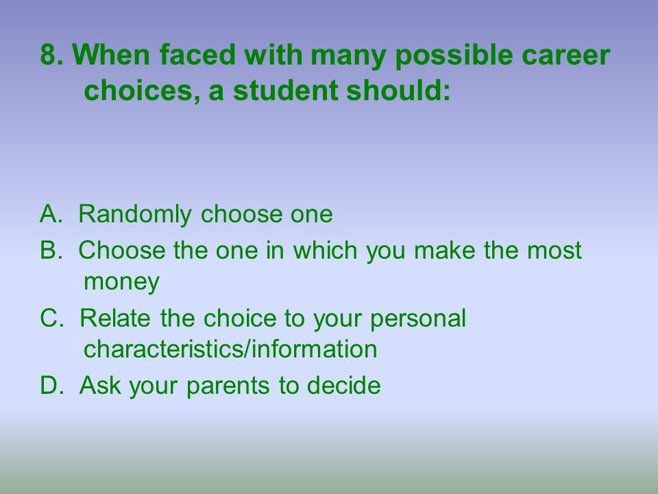 8. When faced with many possible career choices, a student should: A. Randomly choose one B. Choose the one in which you make the most money C. Relate