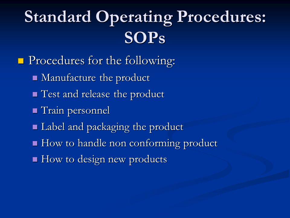 Standard Operating Procedures: SOPs Procedures for the following: Procedures for the following: Manufacture the product Manufacture the product Test a