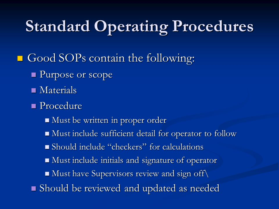 Standard Operating Procedures Good SOPs contain the following: Good SOPs contain the following: Purpose or scope Purpose or scope Materials Materials
