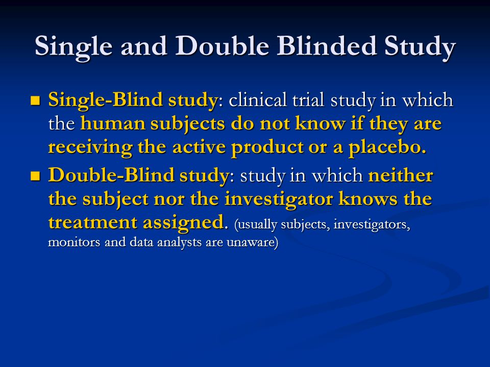 Single and Double Blinded Study Single-Blind study: clinical trial study in which the human subjects do not know if they are receiving the active prod