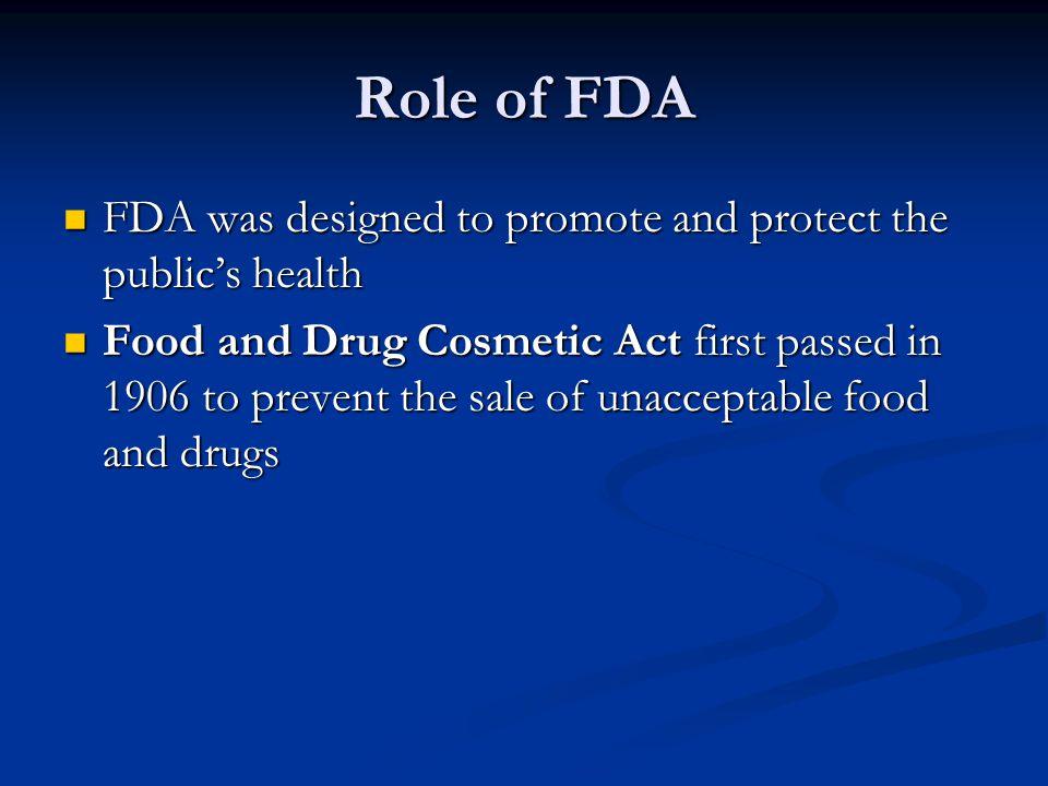 Role of FDA FDA was designed to promote and protect the public's health FDA was designed to promote and protect the public's health Food and Drug Cosm
