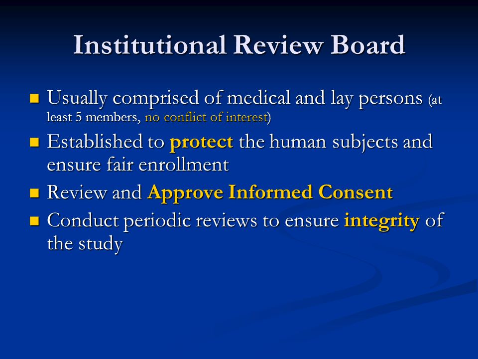 Institutional Review Board Usually comprised of medical and lay persons (at least 5 members, no conflict of interest) Usually comprised of medical and