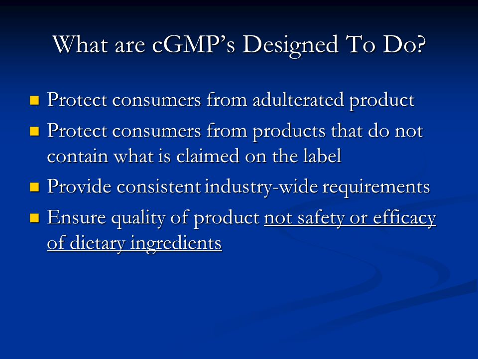 What are cGMP's Designed To Do? Protect consumers from adulterated product Protect consumers from adulterated product Protect consumers from products