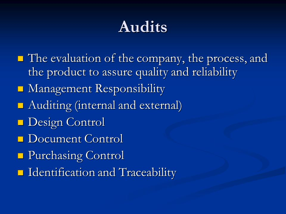 Audits The evaluation of the company, the process, and the product to assure quality and reliability The evaluation of the company, the process, and t