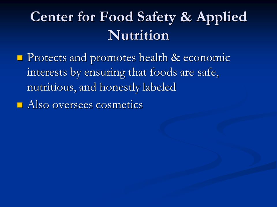 Center for Food Safety & Applied Nutrition Protects and promotes health & economic interests by ensuring that foods are safe, nutritious, and honestly